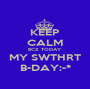KEEP CALM BCZ TODAY MY SWTHRT B-DAY:-* - Personalised Poster A1 size