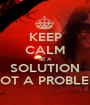 KEEP CALM BE A SOLUTION NOT A PROBLEM - Personalised Poster A1 size
