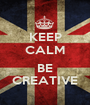 KEEP CALM  BE CREATIVE - Personalised Poster A1 size