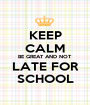 KEEP CALM BE GREAT AND NOT LATE FOR SCHOOL - Personalised Poster A1 size