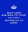 KEEP CALM  & BE NICE TO YOUR  ONLY FAMILY  BEFORE ITS TO LATE!!  - Personalised Poster A1 size