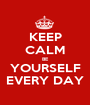 KEEP CALM BE YOURSELF EVERY DAY - Personalised Poster A1 size
