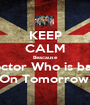 KEEP CALM Beacause Doctor Who is back On Tomorrow! - Personalised Poster A1 size