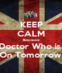 KEEP CALM Beacause Doctor Who is  On Tomorrow! - Personalised Poster A1 size