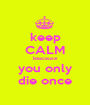 keep CALM beacause you only die once - Personalised Poster A1 size
