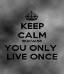 KEEP CALM BEACAUSE YOU ONLY  LIVE ONCE - Personalised Poster A1 size