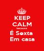 KEEP CALM because É Sexta  Em casa - Personalised Poster A1 size