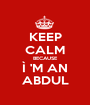 KEEP CALM BECAUSE Ì 'M AN ABDUL - Personalised Poster A1 size