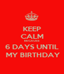 KEEP CALM BECAUSE 6 DAYS UNTIL  MY BIRTHDAY - Personalised Poster A1 size