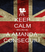 KEEP CALM BECAUSE A AMANDA  CONSEGUIU  - Personalised Poster A1 size