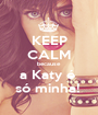 KEEP CALM because a Katy é  só minha!  - Personalised Poster A1 size