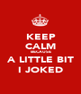 KEEP CALM BECAUSE A LITTLE BIT I JOKED - Personalised Poster A1 size