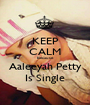 KEEP CALM Because Aaleeyah Petty Is Single - Personalised Poster A1 size