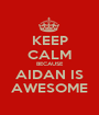 KEEP CALM BECAUSE AIDAN IS AWESOME - Personalised Poster A1 size
