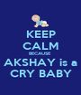 KEEP CALM BECAUSE  AKSHAY is a CRY BABY - Personalised Poster A1 size