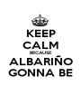 KEEP CALM BECAUSE ALBARIÑO GONNA BE - Personalised Poster A1 size