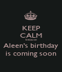 KEEP CALM because  Aleen's birthday is coming soon - Personalised Poster A1 size