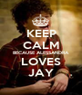 KEEP CALM BECAUSE ALESSANDRA  LOVES JAY - Personalised Poster A1 size