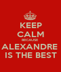 KEEP CALM BECAUSE  ALEXANDRE  IS THE BEST - Personalised Poster A1 size