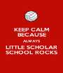 KEEP CALM BECAUSE ALWAYS LITTLE SCHOLAR SCHOOL ROCKS - Personalised Poster A1 size