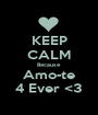 KEEP CALM Because Amo-te 4 Ever <3 - Personalised Poster A1 size