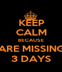 KEEP CALM BECAUSE ARE MISSING 3 DAYS - Personalised Poster A1 size