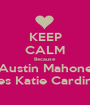 KEEP CALM Because Austin Mahone Loves Katie Cardinale  - Personalised Poster A1 size