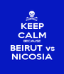 KEEP CALM BECAUSE BEIRUT vs NICOSIA - Personalised Poster A1 size