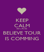 KEEP CALM BECAUSE BELIEVE TOUR IS COMMING - Personalised Poster A1 size