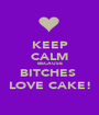 KEEP CALM BECAUSE BITCHES  LOVE CAKE! - Personalised Poster A1 size