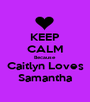 KEEP CALM Because Caitlyn Loves Samantha - Personalised Poster A1 size