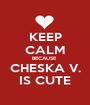 KEEP CALM BECAUSE  CHESKA V. IS CUTE - Personalised Poster A1 size