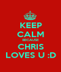 KEEP CALM BECAUSE CHRIS LOVES U :D - Personalised Poster A1 size