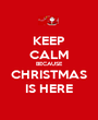 KEEP CALM BECAUSE CHRISTMAS IS HERE - Personalised Poster A1 size