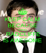 KEEP CALM  BECAUSE  DANIEL  RADCLIFFE IS AWESOME  - Personalised Poster A1 size
