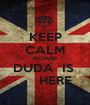 KEEP CALM BECAUSE DUDA  IS       HERE - Personalised Poster A1 size