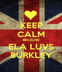 KEEP CALM BECAUSE ELA LUVS BURKLEY - Personalised Poster A1 size