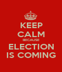 KEEP CALM BECAUSE ELECTION IS COMING - Personalised Poster A1 size