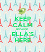 KEEP CALM BECAUSE  ELLA'S HERE - Personalised Poster A1 size