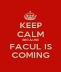 KEEP CALM BECAUSE FACUL IS COMING - Personalised Poster A1 size