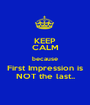 KEEP CALM because First Impression is NOT the last.. - Personalised Poster A1 size