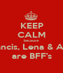 KEEP CALM because Francis, Lena & Amy are BFF's - Personalised Poster A1 size