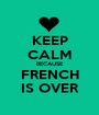 KEEP CALM BECAUSE FRENCH IS OVER - Personalised Poster A1 size