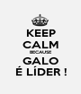 KEEP CALM BECAUSE GALO É LÍDER ! - Personalised Poster A1 size