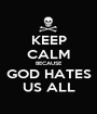 KEEP CALM BECAUSE GOD HATES US ALL - Personalised Poster A1 size