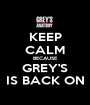 KEEP CALM BECAUSE GREY'S IS BACK ON - Personalised Poster A1 size