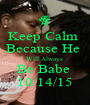 Keep Calm  Because He  Will Always  Be Babe  10/14/15 - Personalised Poster A1 size