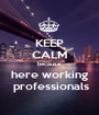 KEEP CALM because here working  professionals - Personalised Poster A1 size