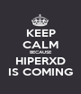 KEEP CALM BECAUSE HIPERXD IS COMING - Personalised Poster A1 size