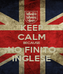 KEEP CALM BECAUSE HO FINITO INGLESE - Personalised Poster A1 size